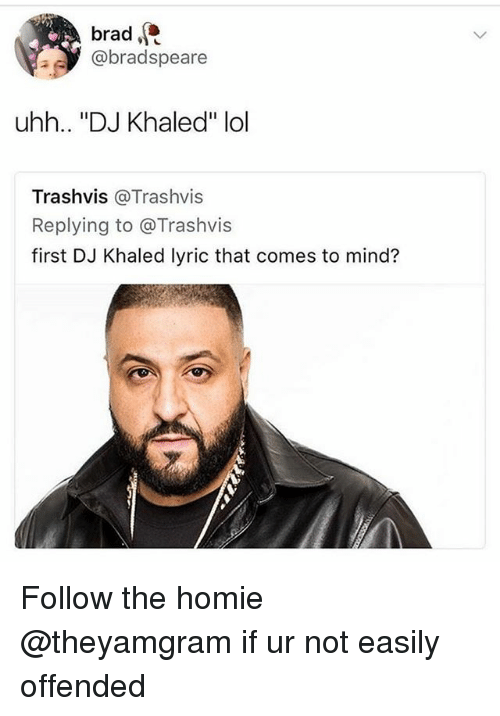 "DJ Khaled, Homie, and Lol: brad  @bradspeare  uhh.. ""DJ Khaled"" lol  Trashvis @Trashvis  Replying to @Trashvis  first DJ Khaled lyric that comes to mind? Follow the homie @theyamgram if ur not easily offended"