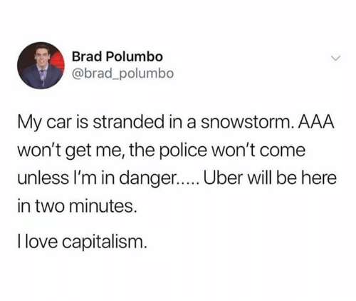 Love, Police, and Uber: Brad Polumbo  @brad_polumbo  My car is stranded in a snowstorm. AAA  won't get me, the police won't come  unless I'm in danger..... Uber will be here  in two minutes.  I love capitalism