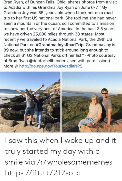 """America, Grandma, and Saw: Brad Ryan, of Duncan Falls, Ohio, shares photos from a visit  to Acadia with his Grandma Joy Ryan on June 6-7. """"My  Grandma Joy was 85-years-old when I took her on a road  trip to her first US national park. She told me she had never  seen a mountain or the ocean, so I committed to a mission  to show her the very best of America. In the past 3.5 years,  we have driven 25,000 miles through 38 states. Most  recently we traveled to Acadia National Park, the 29th US  National Park on #Grandma JoysRoadTrip. Grandma Joy is  89 now, but she intends to stick around long enough to  check all 61 US National Parks off her list."""" (Photo courtesy  of Brad Ryan @doctorhellbender Used with permission.)  More @ http://go.nps.gov/YourAcadiaNPS I saw this when I woke up and it truly started my day with a smile via /r/wholesomememes https://ift.tt/2T2soTc"""
