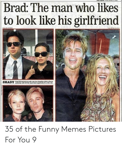 Funny, Memes, and Pictures: Brad: The man who likes  to look like his girlfriend 35 of the Funny Memes Pictures For You 9