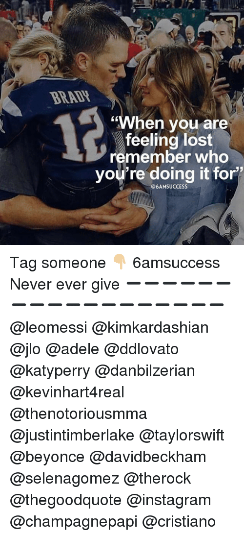 "Adele, Beyonce, and Instagram: BRADH  CK  ""When vou are  feeling lost  remember who  you're doing it for'  @6AMSUCCESS Tag someone 👇🏼 6amsuccess Never ever give ➖➖➖➖➖➖➖➖➖➖➖➖➖➖➖➖➖➖ @leomessi @kimkardashian @jlo @adele @ddlovato @katyperry @danbilzerian @kevinhart4real @thenotoriousmma @justintimberlake @taylorswift @beyonce @davidbeckham @selenagomez @therock @thegoodquote @instagram @champagnepapi @cristiano"