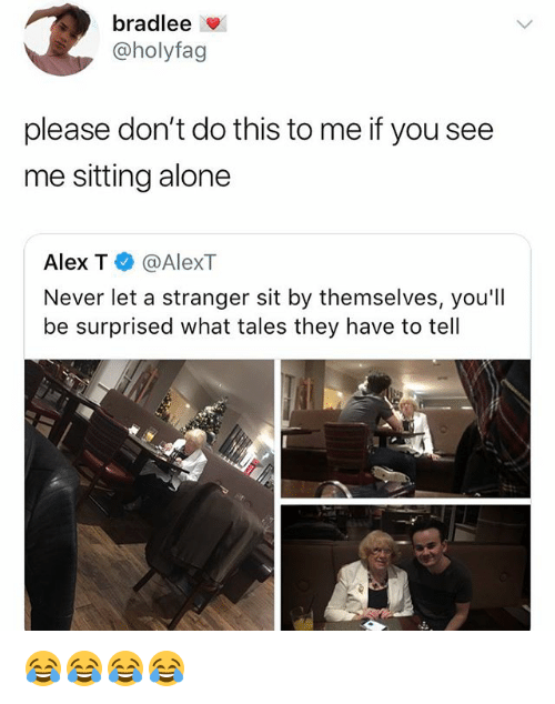 Being Alone, Girl Memes, and Never: bradlee  @holyfag  please don't do this to me if you see  me sitting alone  Alex T @AlexT  Never let a stranger sit by themselves, you'll  be surprised what tales they have to tell 😂😂😂😂