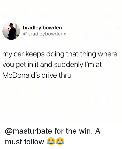 McDonalds, Memes, and Drive: bradley bowden  @bradleybowdenx  my car keeps doing that thing where  you get in it and suddenly I'm at  McDonald's drive thru @masturbate for the win. A must follow 😂😂