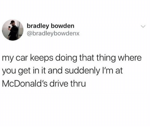 Dank, McDonalds, and Drive: bradley bowden  @bradleybowdenx  my car keeps doing that thing where  you get in it and suddenly I'm at  McDonald's drive thru