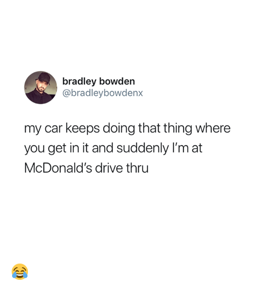 McDonalds, Drive, and Car: bradley bowden  @bradleybowdenx  my car keeps doing that thing where  you get in it and suddenly I'm at  McDonald's drive thru 😂