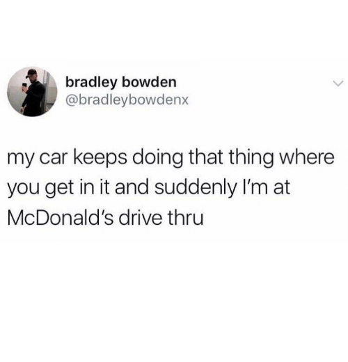 McDonalds, Drive, and Car: bradley bowden  @bradleybowdenx  my car keeps doing that thing where  you get in it and suddenly I'm at  McDonald's drive thru