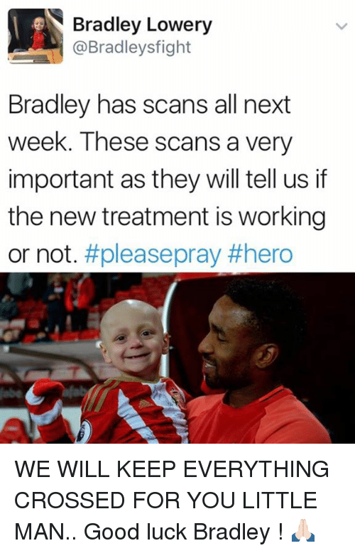 Memes, Good, and Luck: Bradley Lowery  @Bradley sfight  Bradley has scans all next  week. These scans a very  important as they will tell us if  the new treatment is working  or not  #please prav WE WILL KEEP EVERYTHING CROSSED FOR YOU LITTLE MAN.. Good luck Bradley ! 🙏🏻