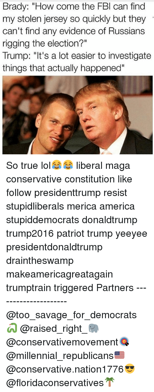 """America, Fbi, and Lol: Brady: """"How come the FBI can find  my stolen jersey so quickly but they  can't find any evidence of Russians  rigging the election?""""  Trump: """"It's a lot easier to investigate  things that actually happened"""" So true lol😂😂 liberal maga conservative constitution like follow presidenttrump resist stupidliberals merica america stupiddemocrats donaldtrump trump2016 patriot trump yeeyee presidentdonaldtrump draintheswamp makeamericagreatagain trumptrain triggered Partners --------------------- @too_savage_for_democrats🐍 @raised_right_🐘 @conservativemovement🎯 @millennial_republicans🇺🇸 @conservative.nation1776😎 @floridaconservatives🌴"""