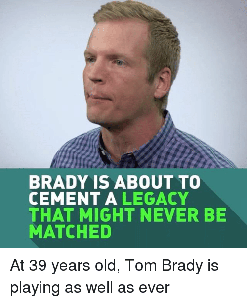Sports, Tom Brady, and Legacy: BRADY IS ABOUT TO  CEMENT A  LEGACY  THAT MIGHT NEVER BE  MATCHED At 39 years old, Tom Brady is playing as well as ever