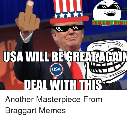 Meme, Memes, and Terrible Facebook: BRAGGARTIMEMES  USA WILL BE GREAT AGAIN  USA  DEAL WITH THIS Another Masterpiece From Braggart Memes