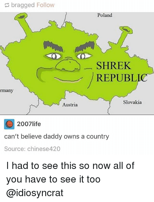 Memes, Shrek, and Austria: bragged Follow  Poland  SHREK  REPUBL  rmany  Slovakia  Austria  2007 ife  can't believe daddy owns a country  Source: chinese4 20 I had to see this so now all of you have to see it too @idiosyncrat