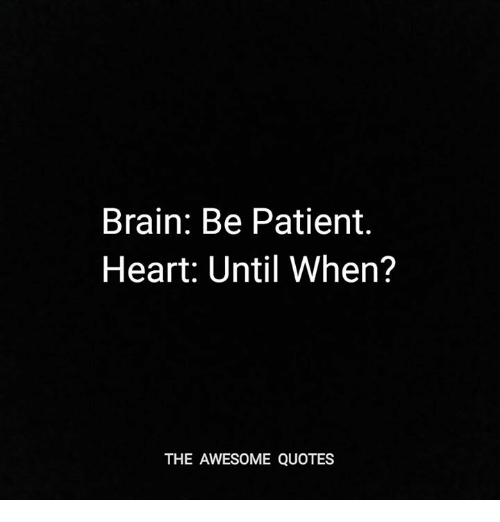 Brain Be Patient Heart Until When The Awesome Quotes Brain Meme