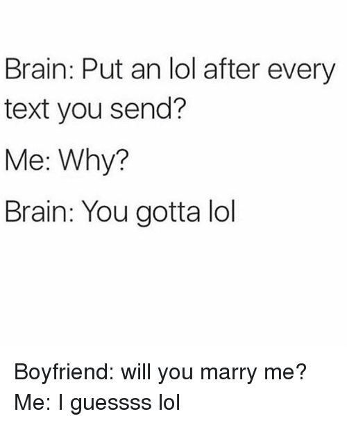 Lol, Brain, and Text: Brain: Put an lol after every  text you send?  Me: Why?  Brain: You gotta lol Boyfriend: will you marry me? Me: I guessss lol