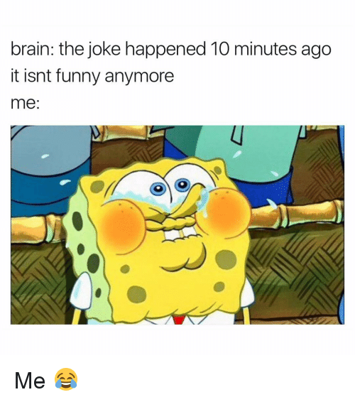 Funny, Me Me, and Joke: brain: the joke happened 10 minutes ago  it isnt funny anymore  me Me 😂