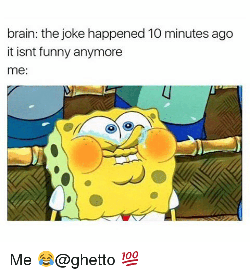Ghetto, Memes, and 🤖: brain: the joke happened 10 minutes ago  it isnt funny anymore  me: Me 😂@ghetto 💯