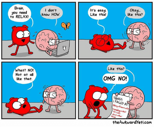 Memes, Omg, and Brain: Brain,  you need  to RELAX!  l don't  know HOw  It's easy  Like this!  Okay.  like this?  Like this?  What? NO!  Not at all  like that.  OMG NO!  THINGS  I FAILED  Most o  theAwkwardYeti.com