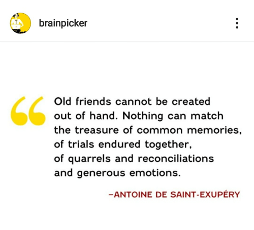 Friends, Common, and Match: brainpicker  Old friends cannot be created  out of hand. Nothing can match  the treasure of common memories,  of trials endured together  of quarrels and reconciliations  and generous emotions.  -ANTOINE DE SAINT-EXUPÉRY
