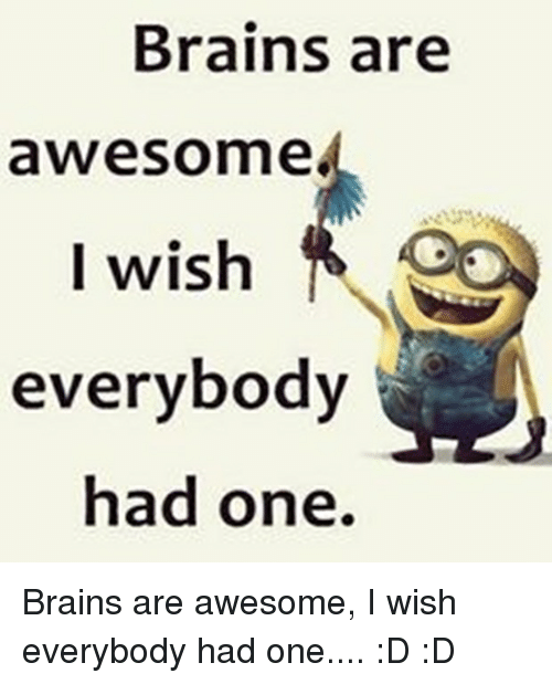 0e7050145 Brains, Funny, and Awesome: Brains are awesome I wish everybody had ...