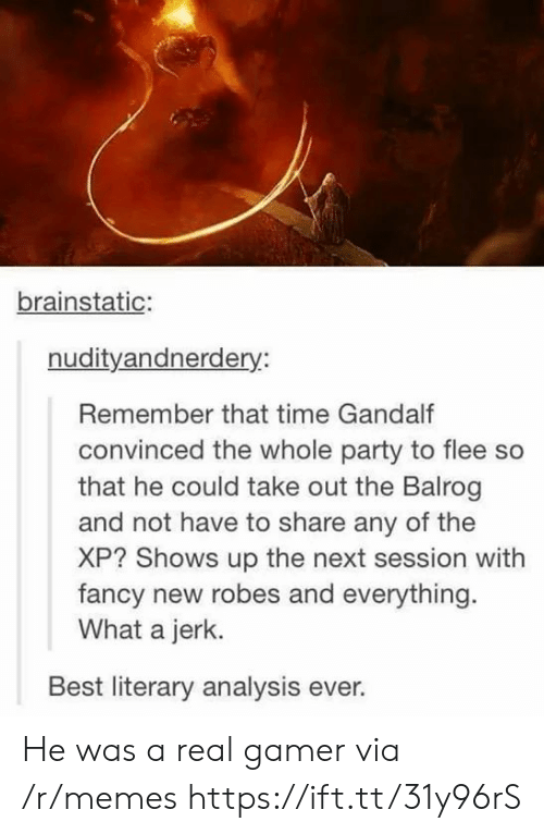 Gandalf, Memes, and Party: brainstatic:  nudityandnerdery:  Remember that time Gandalf  convinced the whole party to flee so  that he could take out the Balrog  and not have to share any of the  XP? Shows up the next session with  fancy new robes and everything  What a jerk.  Best literary analysis ever. He was a real gamer via /r/memes https://ift.tt/31y96rS