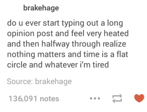 Dank, Heat, and Time: brakehage  do u ever start typing out a long  opinion post and feel very heated  and then halfway through realize  nothing matters and time is a flat  circle and whatever i'm tired  Source: brakehage  136,091 notes