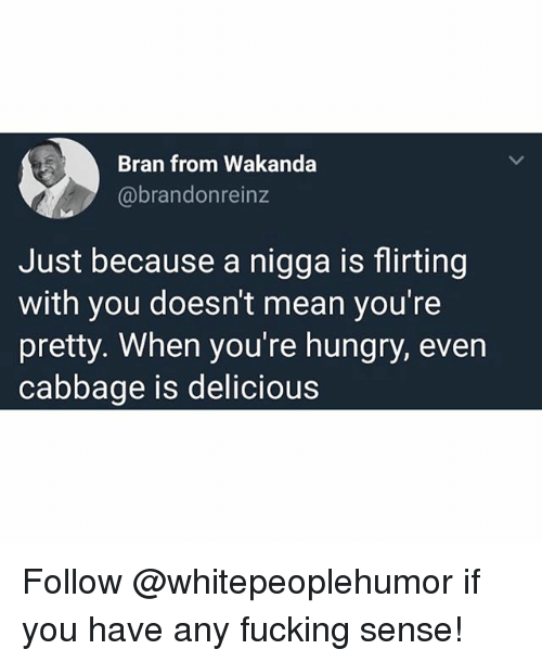 Fucking, Hungry, and Memes: Bran from Wakanda  @brandonreinz  Just because a nigga is flirting  with you doesn't mean you're  pretty. When you're hungry, even  cabbage is delicious Follow @whitepeoplehumor if you have any fucking sense!