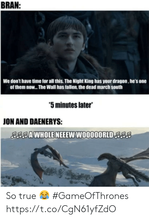 True, Time, and Bran: BRAN  We don't have time for all this. The Night King has your dragon, he's one  of them now... The Wall has fallen, the dead march south  5 minutes later  ON AND DAENERYS:  AAWHOLE NEEEW W0000ORLDa So true 😂 #GameOfThrones https://t.co/CgN61yfZdO