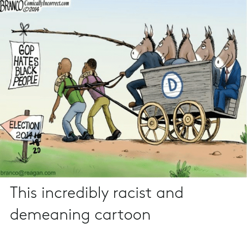 Black, Cartoon, and Racist: BRANCO oicalyncoret.com  92014  GOP  HATES  BLACK  PEOPLE  NOTE  D  ELECTION  204  20  branco@reagan.com This incredibly racist and demeaning cartoon