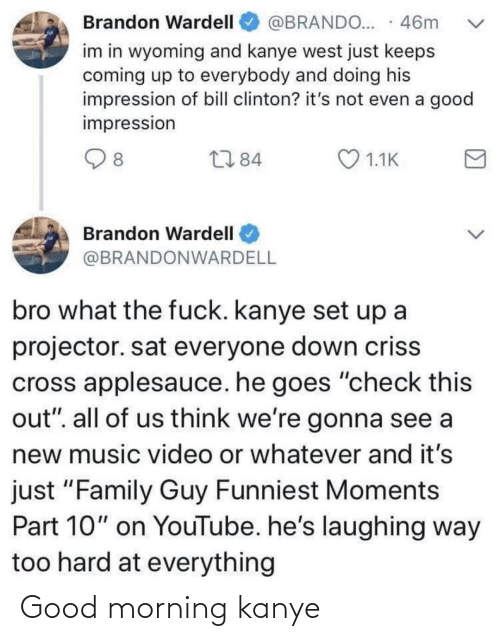 "Bill Clinton, Family, and Family Guy: @BRANDO... · 46m  Brandon Wardell  im in wyoming and kanye west just keeps  coming up to everybody and doing his  impression of bill clinton? it's not even a good  impression  O 1.1K  2784  8  Brandon Wardell  @BRANDONWARDELL  bro what the fuck. kanye set up a  projector. sat everyone down criss  cross applesauce. he goes ""check this  out"". all of us think we're gonna see a  new music video or whatever and it's  just ""Family Guy Funniest Moments  Part 10"" on YouTube. he's laughing way  too hard at everything Good morning kanye"