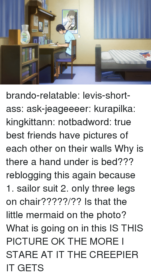 Ass, Friends, and Target: brando-relatable:  levis-short-ass:  ask-jeageeeer:  kurapilka:  kingkittann:  notbadword:  true best friends have pictures of each other on their walls  Why is there a hand under is bed???  reblogging this again because 1. sailor suit 2. only three legs on chair?????/??  Is that the little mermaid on the photo?  What is going on in this  IS THIS PICTURE OK THE MORE I STARE AT IT THE CREEPIER IT GETS