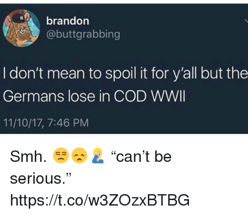 """Memes, Smh, and Mean: brandon  @buttgrabbing  I don't mean to spoil it for y'all but the  Germans lose in COD WWII  11/10/17, 7:46 PM Smh. 😒😞🤦🏼♂️ """"can't be serious."""" https://t.co/w3ZOzxBTBG"""