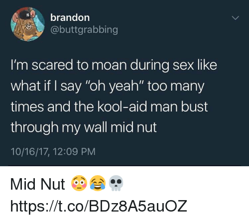 "Kool Aid, Sex, and Yeah: brandon  @buttgrabbing  I'm scared to moan during sex like  what if I say ""oh yeah"" too many  times and the kool-aid man bust  through my wall mid nut  10/16/17, 12:09 PNM Mid Nut 😳😂💀 https://t.co/BDz8A5auOZ"