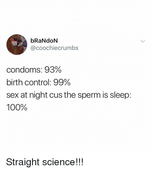 Anaconda, Memes, and Sex: bRaNdoN  @coochiecrumbs  condoms: 93%  birth control: 99%  sex at night cus the sperm is sleep  100% Straight science!!!
