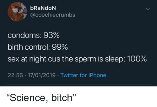 "Anaconda, Bitch, and Iphone: bRaNdON  @coochiecrumbs  condoms: 93%  birth control: 99%  sex at night cus the sperm is sleep: 100%  22:56 17/01/2019 . Twitter for iPhone ""Science, bitch"""