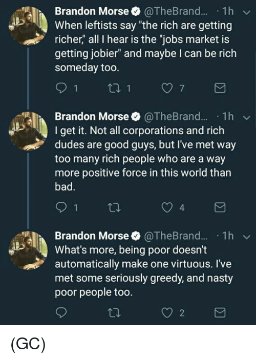 "Memes, Nasty, and Good: Brandon Morse @TheBrand.1h  When leftists say ""the rich are getting  richer,"" all I hear is the ""jobs market is  getting jobier"" and maybe I can be rich  someday too  Brandon Morse. @TheBrand...-1 h ﹀  I get it. Not all corporations and rich  dudes are good guys, but I've met way  too many rich people who are a way  more positive force in this world than  4  Brandon Morse$ @TheBrand.. . 1 h  What's more, being poor doesn't  automatically make one virtuous. I've  met some seriously greedy, and nasty  poor people too  ﹀  2 (GC)"