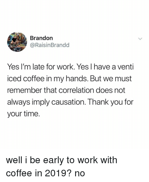 Work, Coffee, and Time: Brandon  @RaisinBrandd  Yes I'm late for work. Yes l have a venti  iced coffee in my hands. But we must  remember that correlation does not  always imply causation. I hank you for  your time. well i be early to work with coffee in 2019? no