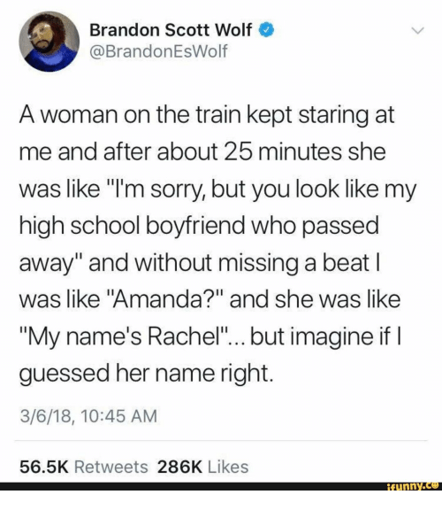 """Funny, School, and Sorry: Brandon Scott Wolf  @BrandonEsWolf  A woman on the train kept staring at  me and after about 25 minutes she  was like i'm sorry, but you look like my  high school boyfriend who passed  away"""" and without missing a beat l  was like """"Amanda?"""" and she was like  """"My name's Rachel"""".., but imagine if  guessed her name right  3/6/18, 10:45 AM  56.5K Retweets 286K Likes  funny."""