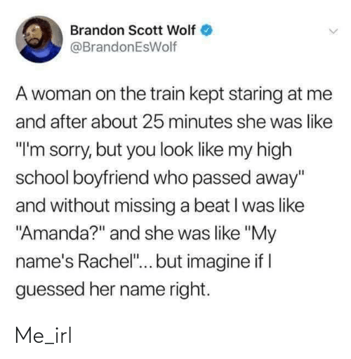 """School, Sorry, and Train: Brandon Scott Wolf  @BrandonEsWolf  A woman on the train kept staring at me  and after about 25 minutes she was like  """"I'm sorry, but you look like my high  school boyfriend who passed away""""  and without missing a beat I was like  """"Amanda?"""" and she was like """"My  name's Rachel""""... but imagine if I  guessed her name right. Me_irl"""