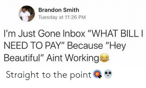 """Beautiful, Inbox, and Hood: Brandon Smith  Tuesday at 11:26 PM  I'm Just Gone Inbox """"WHAT BILL  NEED TO PAY"""" Because """"Hey  Beautiful"""" Aint Working Straight to the point🎯💀"""