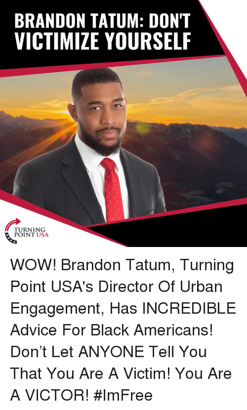Advice, Memes, and Wow: BRANDON TATUM: DON'T  VICTIMIZE YOURSELF  TURNING  POINT USA WOW! Brandon Tatum, Turning Point USA's Director Of Urban Engagement, Has INCREDIBLE Advice For Black Americans!   Don't Let ANYONE Tell You That You Are A Victim! You Are A VICTOR! #ImFree