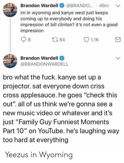 """Bill Clinton, Family, and Family Guy: Brandon Wardell  @BRANDO... · 46m  im in wyoming and kanye west just keeps  coming up to everybody and doing his  impression of bill clinton? it's not even a good  impression  O 1.1K  L784  8  Brandon Wardell  @BRANDONWARDELL  bro what the fuck. kanye set up a  projector. sat everyone down criss  cross applesauce. he goes """"check this  out"""". all of us think we're gonna see a  new music video or whatever and it's  just """"Family Guy Funniest Moments  Part 10"""" on YouTube. he's laughing way  too hard at everything Yeezus in Wyoming"""