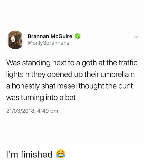 Traffic, Cunt, and British: Brannan McGuire  @only3brannans  Was standing next to a goth at the traffic  lights n they opened up their umbrella n  a honestly shat masel thought the cunt  was turning into a bat  21/03/2018, 4:40 pm I'm finished 😂