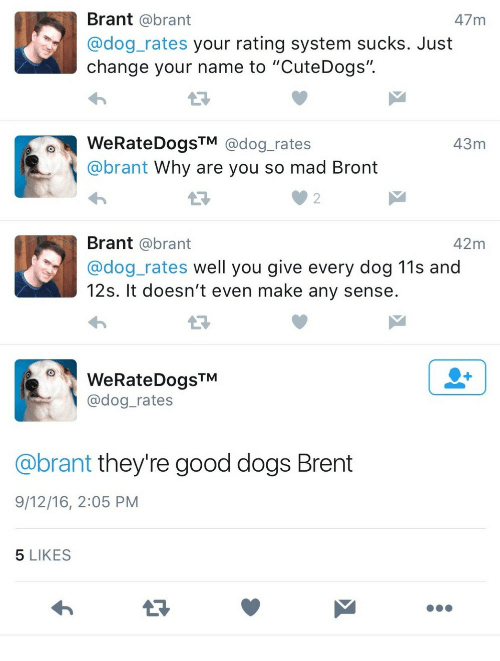 "Dogs, Good, and Mad: Brant @brant  @dog_rates your rating system sucks. Just  change your name to ""CuteDogs"".  47 m  WeRateDogsTM @dog_rates  @brant Why are you so mad Bront  43m  2  Brant @brant  @dog_rates well you give every dog 11s and  12s. It doesn't even make any sense  42m  WeRateDogsTM  @dog_rates  @brant they're good dogs Brent  9/12/16, 2:05 PM  5 LIKES"