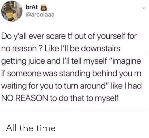 """Juice, Scare, and Time: brAt  @arcolaaa  Do y'all ever scare tf out of yourself for  no reason? Like lI'll be downstairs  getting juice and I'll tell myself """"imagine  if someone was standing behind you rn  waiting for you to turn around"""" like l had  NO REASON to do that to myself All the time"""