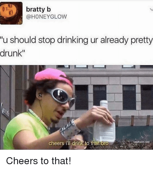 """Drinking, Drunk, and Cheers: bratty b  @HONEYGLOW  """"u should stop drinking ur already pretty  drunk""""  cheerS HIdrink to that brO Cheers to that!"""