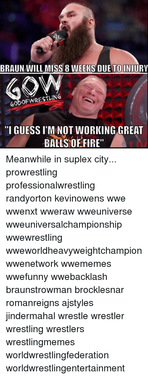 "Fire, Memes, and Wrestling: BRAUN WILL MISS 8 WEEKS DUE TO INJURY  60DOFWRESTLING  ""I GUESSI M NOT WORKING GREAT  BALLS OF FIRE"" Meanwhile in suplex city... prowrestling professionalwrestling randyorton kevinowens wwe wwenxt wweraw wweuniverse wweuniversalchampionship wwewrestling wweworldheavyweightchampion wwenetwork wwememes wwefunny wwebacklash braunstrowman brocklesnar romanreigns ajstyles jindermahal wrestle wrestler wrestling wrestlers wrestlingmemes worldwrestlingfederation worldwrestlingentertainment"