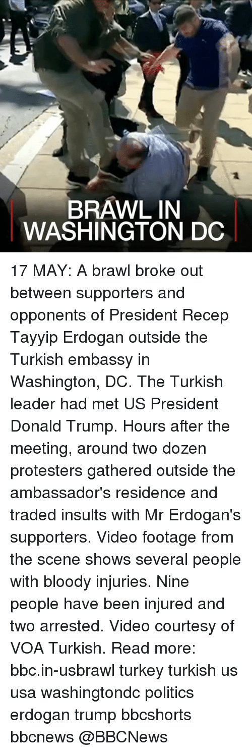 Donald Trump, Memes, and Politics: BRAWL IN  WASHINGTON DC 17 MAY: A brawl broke out between supporters and opponents of President Recep Tayyip Erdogan outside the Turkish embassy in Washington, DC. The Turkish leader had met US President Donald Trump. Hours after the meeting, around two dozen protesters gathered outside the ambassador's residence and traded insults with Mr Erdogan's supporters. Video footage from the scene shows several people with bloody injuries. Nine people have been injured and two arrested. Video courtesy of VOA Turkish. Read more: bbc.in-usbrawl turkey turkish us usa washingtondc politics erdogan trump bbcshorts bbcnews @BBCNews