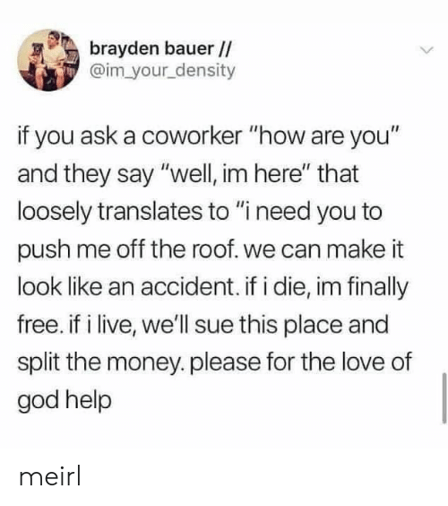 """God, Love, and Money: brayden bauer //  @im your density  if you ask a coworker """"how are you""""  and they say """"well, im here"""" that  loosely translates to """"i need you to  push me off the roof. we can make it  look like an accident. if i die, im finally  free. if i live, we'll sue this place and  split the money.please for the love of  god help meirl"""