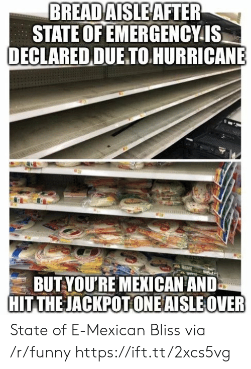 Funny, Hurricane, and Mexican: BREAD  AISLE AFTER  STATE OF EMERGENCYIS  DECLARED DUE TO HURRICANE  BUT YOU'RE MEKICAN ANID  HIT THEJACKPOT ONEAISLE OVER State of E-Mexican Bliss via /r/funny https://ift.tt/2xcs5vg
