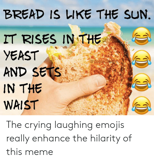 BREAD IS UKE THE SUN IT RISES IN THE YEAST AND SETS IN THE