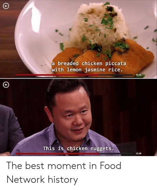 Food, Food Network, and Best: breaded chicken piccata  with lemon jasmine rice  12:36  This is chicken nuggets  12:28 The best moment in Food Network history